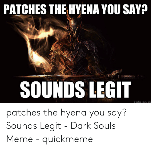 Dark Souls Meme: PATCHES THE HYENA YOU SAY?  SOUNDS LEGIT  quickmeme.com patches the hyena you say? Sounds Legit - Dark Souls Meme - quickmeme