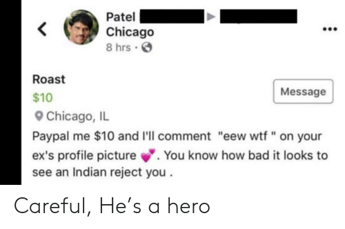"Profile Picture: Patel  Chicago  8 hrs  Roast  Message  $10  Chicago, IL  Paypal me $10 and I'll comment ""eew wtf "" on your  .You know how bad it looks to  ex's profile picture  see an Indian reject you Careful, He's a hero"