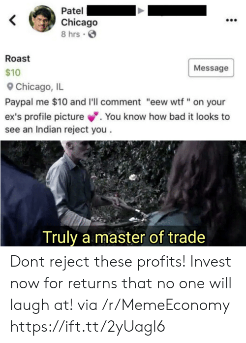 "Profile Picture: Patel  Chicago  8 hrs  Roast  Message  $10  Chicago, IL  Paypal me $10 and I'll comment ""eew wtf"" on your  ex's profile picture.  see an Indian reject you  You know how bad it looks to  Truly a master of trade Dont reject these profits! Invest now for returns that no one will laugh at! via /r/MemeEconomy https://ift.tt/2yUagl6"
