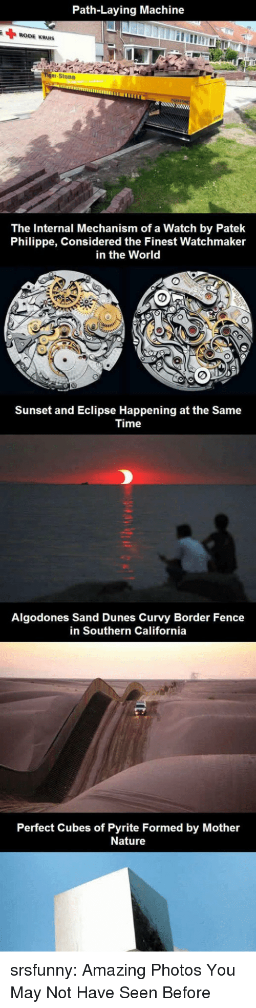 Eclipse: Path-Laying Machine  RODE KRUIS  er-Stone  The Internal Mechanism of a Watch by Patek  Philippe, Considered the Finest Watchmaker  in the World  Sunset and Eclipse Happening at the Same  Time  Algodones Sand Dunes Curvy Border Fence  in Southern California  Perfect Cubes of Pyrite Formed by Mother  Nature srsfunny:  Amazing Photos You May Not Have Seen Before