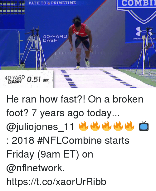 Friday, Memes, and Today: PATH TOPRIMETIME  COMBI  40-YARD  DASH  UNDE  UR  40-YARD  DASH  SEC He ran how fast?! On a broken foot?  7 years ago today... @juliojones_11 🔥🔥🔥🔥🔥  📺: 2018 #NFLCombine starts Friday (9am ET) on @nflnetwork. https://t.co/xaorUrRibb