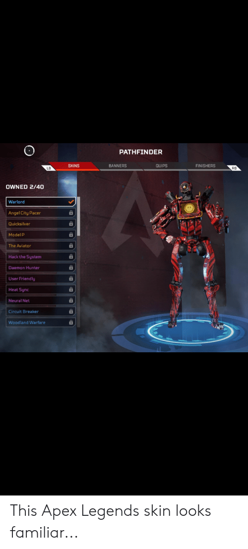 quicksilver: PATHFINDER  SKINS  BANNERS  QUIPS  FINISHERS  RB  OWNED 2/40  Warlord  Angel City Pacer  Quicksilver  Model P  The Aviator  Hack the System  Daemon Hunter  User Friendly  Heat Sync  Neural Net  Circuit Breaker  Woodland Warfare This Apex Legends skin looks familiar...