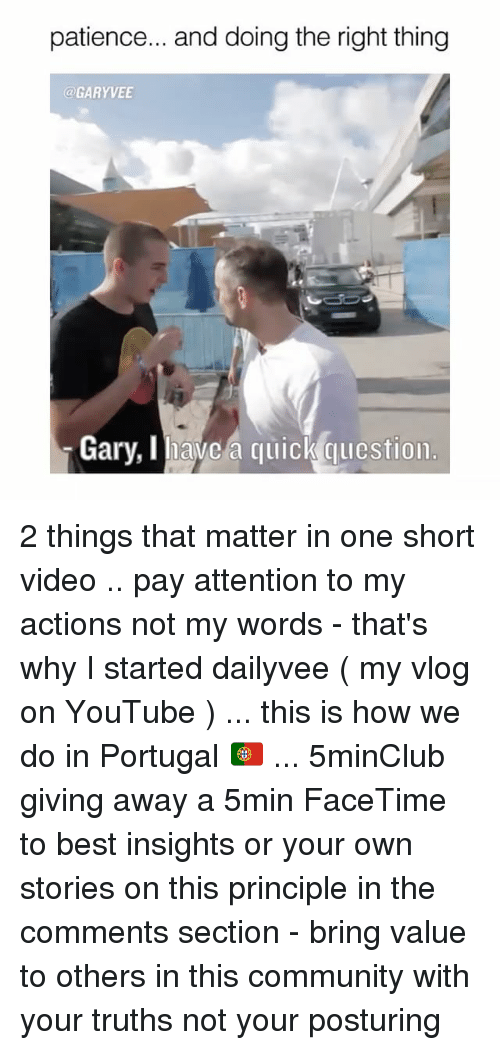 This Is How We Do: patience... and doing the right thing  GARY VEE  Gary, avc a quick qulcstion. 2 things that matter in one short video .. pay attention to my actions not my words - that's why I started dailyvee ( my vlog on YouTube ) ... this is how we do in Portugal 🇵🇹 ... 5minClub giving away a 5min FaceTime to best insights or your own stories on this principle in the comments section - bring value to others in this community with your truths not your posturing