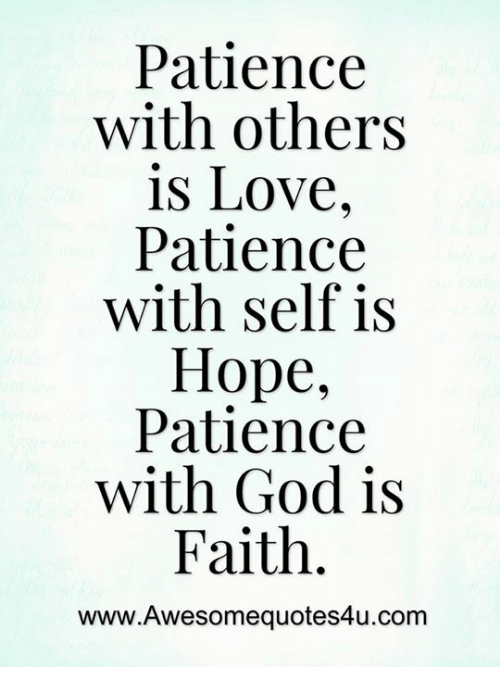 patience with others is love patience Patience is a lifelong spiritual practice and an of devoting the necessary time to nurture love but with patience words to the other beleaguered.