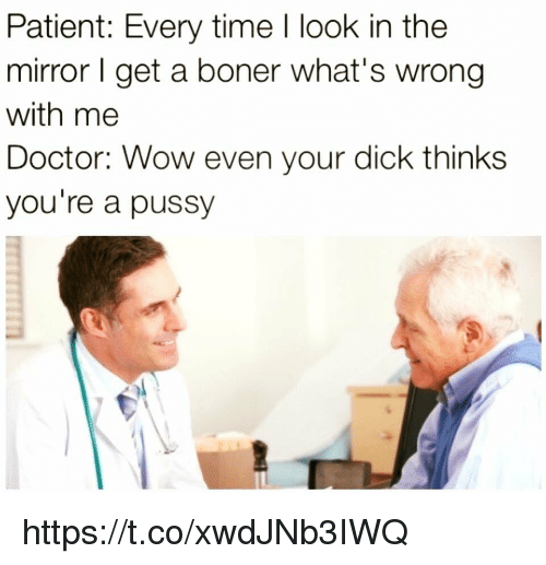 the mirror: Patient: Every time I look in the  mirror get a boner what's wrong  with me  Doctor: Wow even your dick thinks  you're a pussy https://t.co/xwdJNb3IWQ