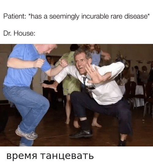 seemingly: Patient: *has a seemingly incurable rare disease*  Dr. House: время танцевать