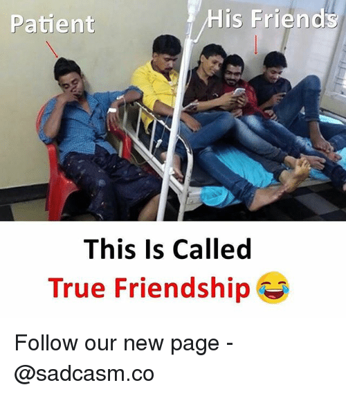Friends, Memes, and True: Patient  His Friends  This Is Called  True Friendship Follow our new page - @sadcasm.co