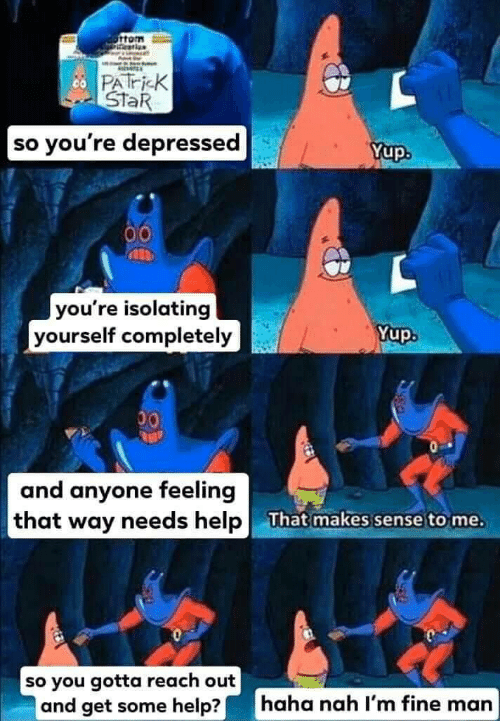 So Youre: PATri K  StaR  so you're depressed  Yup.  00  you're isolating  yourself completely  Yup.  00  and anyone feeling  that way needs help  That makes sense to me.  so you gotta reach out  and get some help?|  haha nah l'm fine man