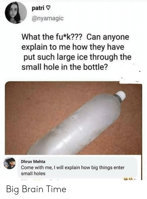 How Big: patri  @nyamagic  What the fu*k??? Can anyone  explain to me how they have  put such large ice through the  small hole in the bottle?  Dhruv Mehta  Come with me, I will explain how big things enter  small holes Big Brain Time