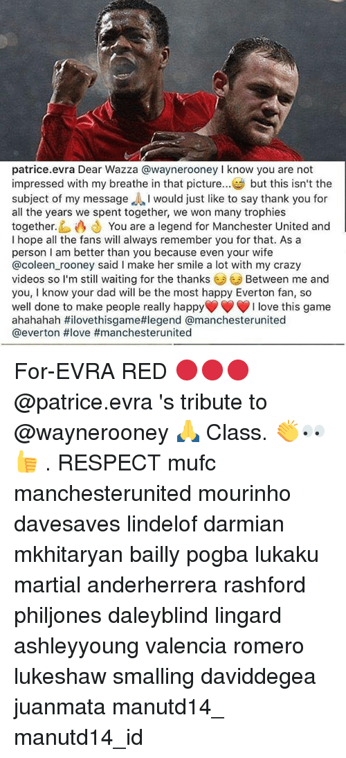 evra: patrice.evra Dear Wazza @waynerooneyI know you are not  impressed with my breathe in that picture.. but this isn't the  subject of my message would just like to say thank you for  all the years we spent together, we won many trophies  together. You are a legend for Manchester United and  I hope all the fans will always remember you for that. As a  person I am better than you because even your wife  @coleen rooney said I make her smile a lot with my crazy  videos so I'm still waiting for the thanks  you, I know your dad will be the most happy Everton fan, so  well done to make people really happy  ahahahah #iloveth.sgame#legend @manchesterunited  @everton #love #manchesterunited  Between me and  I love this game For-EVRA RED 🔴🔴🔴 @patrice.evra 's tribute to @waynerooney 🙏 Class. 👏👀👍 . RESPECT mufc manchesterunited mourinho davesaves lindelof darmian mkhitaryan bailly pogba lukaku martial anderherrera rashford philjones daleyblind lingard ashleyyoung valencia romero lukeshaw smalling daviddegea juanmata manutd14_ manutd14_id