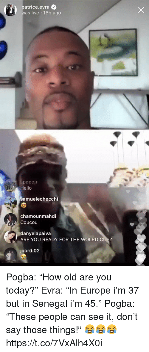 "Hello, Soccer, and Europe: patrice.evra  was live 16h ago  pepejr  Hello  amuelechecchi  chamounmahdi  Coucou  danyelapaiva  ARE YOU READY FOR THE WOLRD CUP?  joordi02 Pogba: ""How old are you today?""  Evra: ""In Europe i'm 37 but in Senegal i'm 45.""  Pogba: ""These people can see it, don't say those things!""  😂😂😂 https://t.co/7VxAlh4X0i"