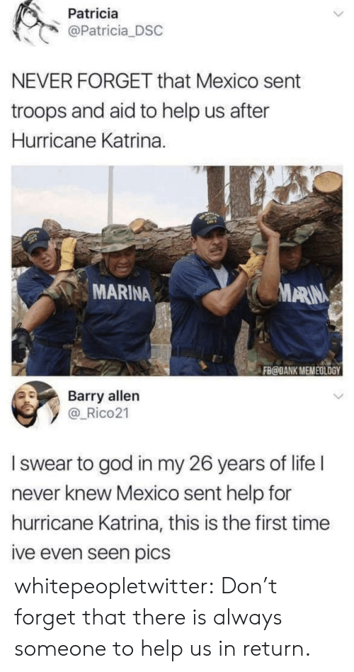 katrina: Patricia  @Patricia DSC  NEVER FORGET that Mexico sent  troops and aid to help us after  Hurricane Katrina.  MARINA  ARIN  FB@DANK MEMEOLOGY  Barry allen  y _Rico21  I swear to god in my 26 years of life l  never knew Mexico sent help for  hurricane Katrina, this is the first time  ive even seen pics whitepeopletwitter: Don't forget that there is always someone to help us in return.