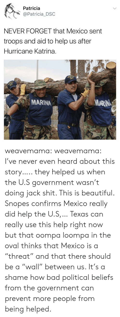 "snopes.com: Patricia  @Patricia_DSC  NEVER FORGET that Mexico sent  troops and aid to help us after  Hurricane Katrina.  MARINA  MARN weavemama: weavemama: I've never even heard about this story….. they helped us when the U.S government wasn't doing jack shit. This is beautiful.  Snopes confirms Mexico really did help the U.S,… Texas can really use this help right now but that oompa loompa in the oval thinks that Mexico is a ""threat"" and that there should be a ""wall"" between us. It's a shame how bad political beliefs from the government can prevent more people from being helped."