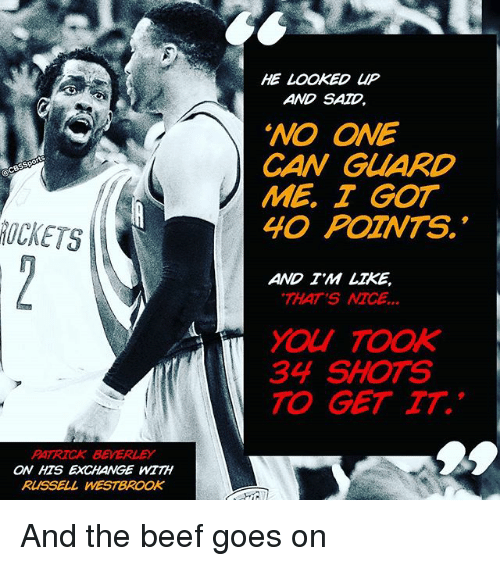 "Beef, Memes, and Russell Westbrook: PATRICK BEVERLEY  ON HTS EXCHANGE WITH  RUSSELL WESTBROOK  HE  LOOKED UP  AND SAD  ""NO ONE  CAN GUARD  ME I GOT  40 POZNTS.  AND TM LIKE,  THAT'S  MCE  34 SHOTS  TO GET TT. And the beef goes on"