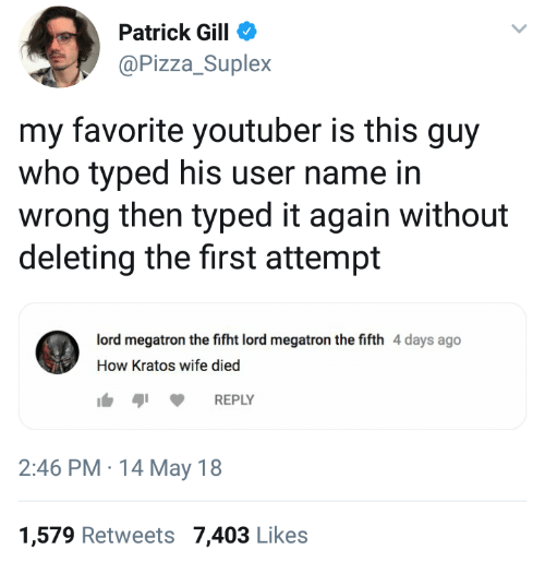 kratos: Patrick Gill  @Pizza_Suplex  my favorite youtuber is this guy  who typed his user name in  wrong then typed it again without  deleting the first attempt  ord megatron the fifht lord megatron the fifth 4 days ago  How Kratos wife died  REPLY  2:46 PM 14 May 18  1,579 Retweets 7,403 Likes