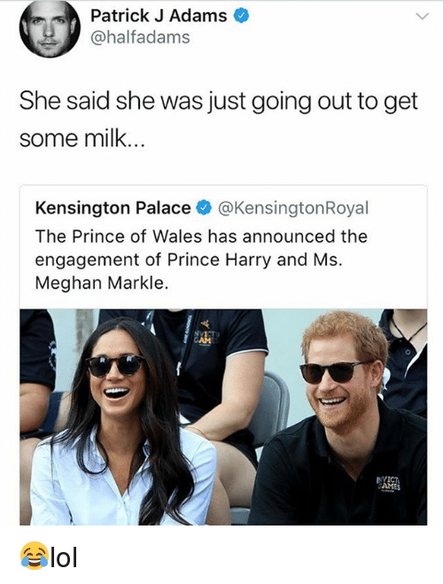 Memes, Prince, and Prince Harry: Patrick J Adams  @halfadams  She said she was just going out to get  some milk.  Kensington Palace @KensingtonRoyal  The Prince of Wales has announced the  engagement of Prince Harry and Ms.  Meghan Markle. 😂lol