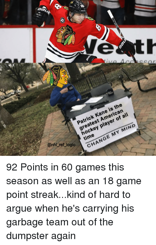 streak: Patrick Kane is the  greatest American  hockey player of ali  time  ref  logi  CHANGE MY MIND 92 Points in 60 games this season as well as an 18 game point streak...kind of hard to argue when he's carrying his garbage team out of the dumpster again