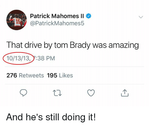 Drive By: Patrick Mahomes Il  @PatrickMahomes5  That drive by tom Brady was amazing  10/13/13,7:38 PM  276 Retweets 195 Likes And he's still doing it!