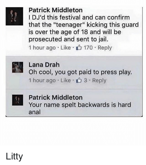 "Jail, Memes, and Anal: Patrick Middleton  I DJ'd this festival and can confirm  that the ""teenager"" kicking this guard  is over the age of 18 and will be  prosecuted and sent to jail.  1 hour ago Like  170 Reply  Lana Drah  Oh cool, you got paid to press play.  1 hour ago Like 3 Reply  Patrick Middleton  Your name spelt backwards is hard  anal Litty"