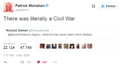 Pattymo: Patrick Monahan  Follow  @pattymo  There was literally a Civil War  Richard Grenell @RichardGrenell  @BarackObama's legacy: America has never been more divided.  RETWEETS  LIKES  22,124  47,749  7:17 PM -5 Nov 2016  4322K  48K