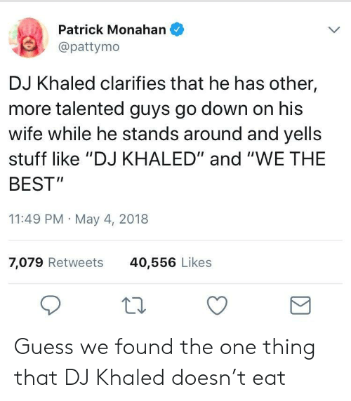 """Pattymo: Patrick Monahan *  @pattymo  DJ Khaled clarifies that he has other,  more talented guys go down on his  wife while he stands around and yells  stuff like """"DJ KHALED"""" and """"WE THE  BEST  11:49 PM May 4, 2018  7,079 Retweets  40,556 Likes Guess we found the one thing that DJ Khaled doesn't eat"""