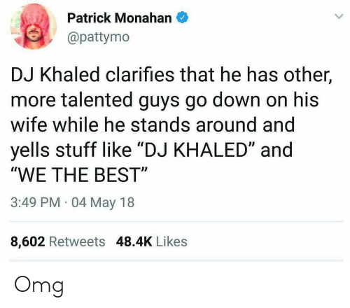 """Pattymo: Patrick Monahan  @pattymo  DJ Khaled clarifies that he has other,  more talented guys go down on his  wife while he stands around and  yells stuff like """"DJ KHALED"""" and  WE THE BEST""""  3:49 PM 04 May 18  8,602 Retweets 48.4K Likes Omg"""