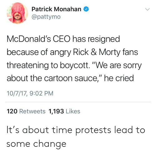 """Pattymo: Patrick Monahan  @pattymo  McDonald's CEO has resigned  because of angry Rick & Morty fans  threatening to boycott. """"We are sorry  about the cartoon sauce,"""" he cried  10/7/17, 9:02 PM  120 Retweets 1,193 Likes It's about time protests lead to some change"""