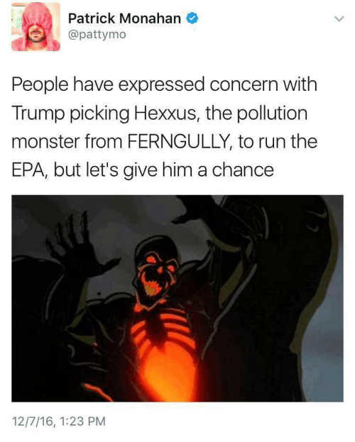 Pattymo: Patrick Monahan  @pattymo  People have expressed concern with  Trump picking Hexxus, the pollution  monster from FERNGULLY, to run the  EPA, but let's give him a chance  12/7/16, 1:23 PM