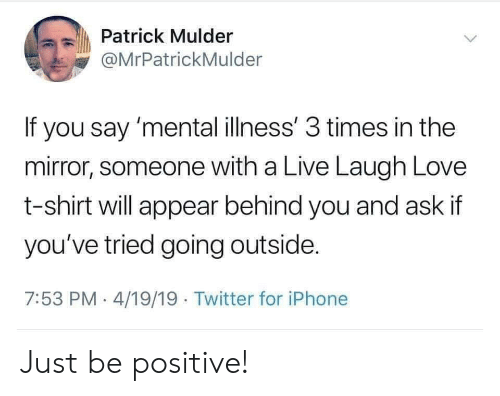 Be Positive: Patrick Mulder  @MrPatrickMulder  If you say 'mental illness' 3 times in the  mirror, someone with a Live Laugh Love  t-shirt will appear behind you and ask if  you've tried going outside  7:53 PM 4/19/19 Twitter for iPhone Just be positive!