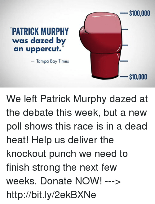 uppercut: PATRICK MURPHY  was dazed by  an uppercut.  Tampa Bay Times  $100,000  $10,000 We left Patrick Murphy dazed at the debate this week, but a new poll shows this race is in a dead heat! Help us deliver the knockout punch we need to finish strong the next few weeks. Donate NOW!  ---> http://bit.ly/2ekBXNe