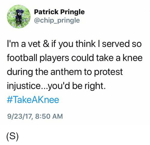 Football, Protest, and Chip: Patrick Pringle  @chip_pringle  I'm a vet & if you think I served so  football players could take a knee  during the anthem to protest  injustice..you'd be right.  #TakeAKnee  9/23/17, 8:50 AM (S)