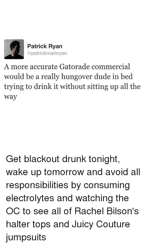 electrolytes: Patrick Ryan  @patrickmarkryan  A more accurate Gatorade commercial  would be a really hungover dude in bed  trying to drink it without sitting up all the  way Get blackout drunk tonight, wake up tomorrow and avoid all responsibilities by consuming electrolytes and watching the OC to see all of Rachel Bilson's halter tops and Juicy Couture jumpsuits