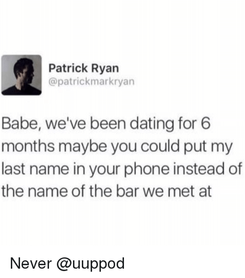 Dating, Phone, and Girl Memes: Patrick Ryan  @patrickmarkryan  Babe, we've been dating for 6  months maybe you could put my  last name in your phone instead of  the name of the bar we met at Never @uuppod