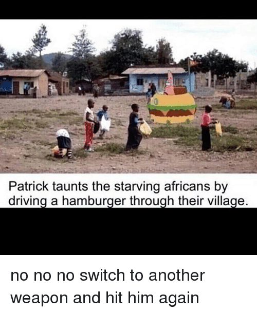 Driving, Memes, and 🤖: Patrick taunts the starving africans by  driving a hamburger through their village. no no no switch to another weapon and hit him again