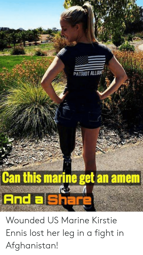 Afghanistan: PATRIOT ALLIAN  Can this marine get an amem  And a Share Wounded US Marine Kirstie Ennis lost her leg in a fight in Afghanistan!