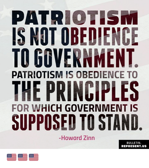 Patriotism: PATRIOTISM  IS NOT OBEDIENCE  TO GOVERNMENT  PATRIOTISM IS OBEDIENCE TO  THE PRINCIPLES  SUPPOSED TO STAND  FOR WHICH GOVERNMENT IS  -Howard Zinn  BULLETIN  REPRESENT.US 🇺🇸🇺🇸🇺🇸