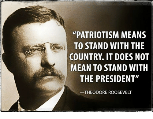 "theodore roosevelt: PATRIOTISM MEANS  TO STAND WITH THE  COUNTRY IT DOES NOT  MEAN TO STAND WITH  THE PRESIDENT""  THEODORE ROOSEVELT"