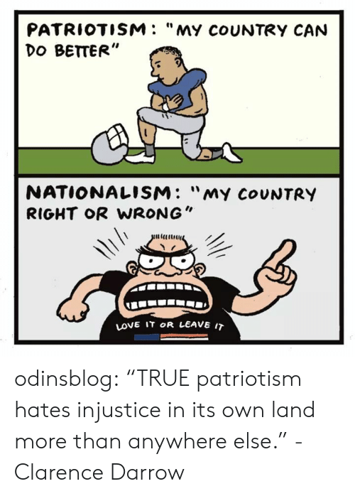 """Clarence: PATRIOTISM: """"MY coUNTRY CAN  DO BETTER""""  NATIONALISM: """"my CoUNTRY  RIGHT oR WRONG""""  LOVE IT OR LEAVE IT odinsblog: """"TRUE patriotism hates injustice in its own land more than anywhere else."""" - Clarence Darrow"""