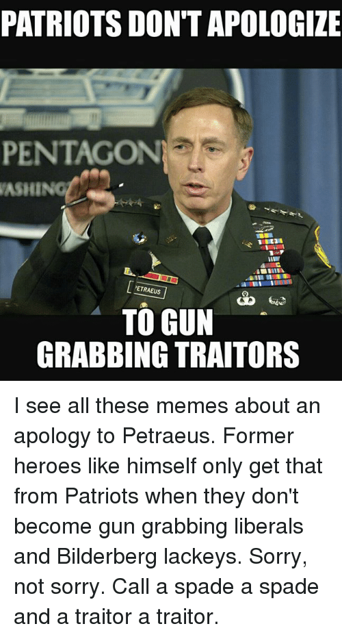 Guns, Memes, and Patriotic: PATRIOTS DONT APOLOGIZE  PENTAGON  ASHINOL  PETRAEUS  TO GUN  GRABBING TRAITORS I see all these memes about an apology to Petraeus. Former heroes like himself only get that from Patriots when they don't become gun grabbing liberals and Bilderberg lackeys. Sorry,  not sorry. Call a spade a spade and a traitor a traitor.