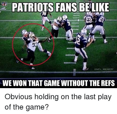 Nfl, Play, and Played: PATRIOTS FANS BELIKE  93  ONFL MEMES  WE WON THAT GAME WITHOUT THE REFS Obvious holding on the last play of the game?