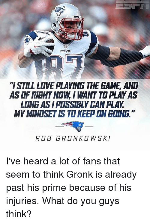 "Gronked: PATRIOTS  ""ISTILL LOVE PLAYING THE GAME AND  ASOFRIGHT NOW, I WANT TOPLAYAS  LONG ASI POSSIBLY CANPLAY  MYMINOSETIS TO KEEP ON GOING  ROB GRONKOWSKI I've heard a lot of fans that seem to think Gronk is already past his prime because of his injuries. What do you guys think?"