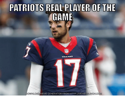 Nfl, The Game, and Texans: PATRIOTS REAL PLAYER OF THE  GAME  TEXANS  LOAD MEME GENERATOR FROM HTTP: INMEMECR