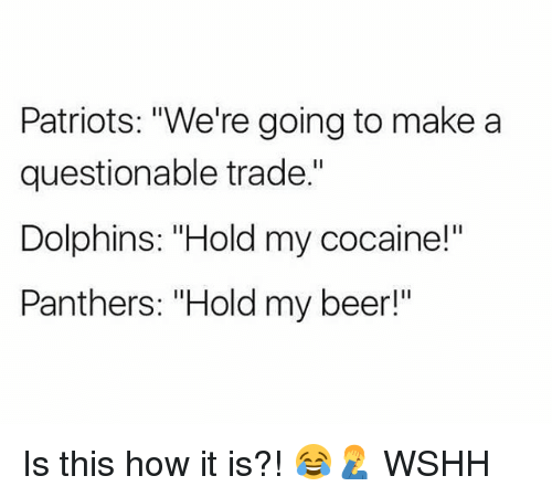 "Beer, Memes, and Patriotic: Patriots: ""We're going to makea  questionable trade.""  Dolphins: ""Hold my cocaine!""  Panthers: ""Hold my beer!"" Is this how it is?! 😂🤦‍♂️ WSHH"