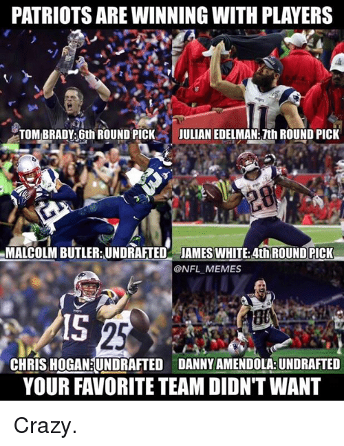 Julian Edelman: PATRIOTSARE WINNING WITH PLAYERS  TOMBRADY: 6th ROUND PICK  JULIAN EDELMAN: 7th ROUND PICK  MALCOLM BUTLER: UNDRAFTED JAMES WHITE: 4th ROUND PICK  @NFL MEMES  CHRIS HOGAN UNDRAFTED DANNY AMENDOLABUNDRAFTED  YOUR FAVORITE TEAM DIDNTWANT Crazy.