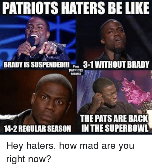 Memes, Superbowl, and Brady: PATRIOTSHATERS BE LIKE  BRADY IS SUSPENDED!!!  PRD  3-1 WITHOUT BRADY  PATRIOTS  MEMES  THE PATSARE BACK  4-2 REGULAR SEASON IN THE SUPERBOWL Hey haters, how mad are you right now?