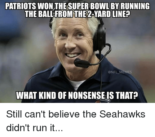Memes, 🤖, and Seahawk: PATRIOTSWON THE SUPER BOWL BY RUNNING  THE BALL FROM THE  2-YARD LINE?  NFL MEMES  WHAT KIND OF NONSENSE IS THAT Still can't believe the Seahawks didn't run it...