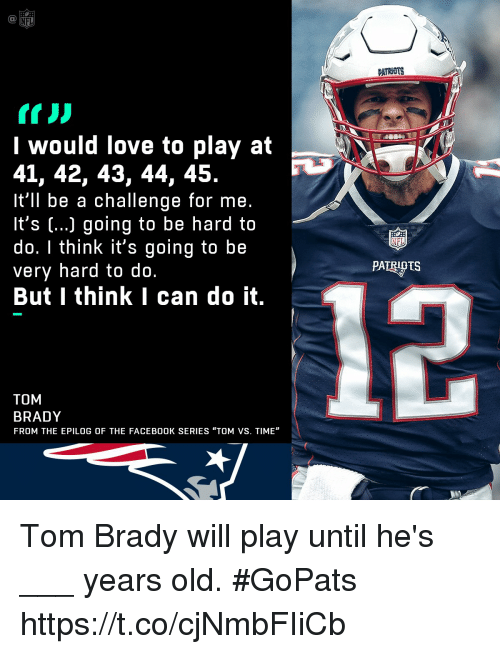 """Facebook, Love, and Memes: PATRNUTS  I would love to play at  41, 42, 43, 44, 45.  It'll be a challenge for me.  It's (...) going to be hard to  do. I think it's going to be  very hard to do.  But I think I can do it.  PATRIPTS  TOM  BRADY  FROM THE EPILOG OF THE FACEBOOK SERIES """"TOM VS. TIME"""" Tom Brady will play until he's ___ years old. #GoPats https://t.co/cjNmbFIiCb"""
