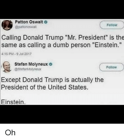 "mr president: Patton Oswalt  @patonoswalit  Follow  Calling Donald Trump ""Mr. President"" is the  as calling a dumb person ""Einstein.""  same  4:15 PM-9 Jul 2017  Stefan Molyneux o  Follow  @StefanMolyneux  Except  Donald Trump is actually the  President  of the United States.  Einstein. Oh"