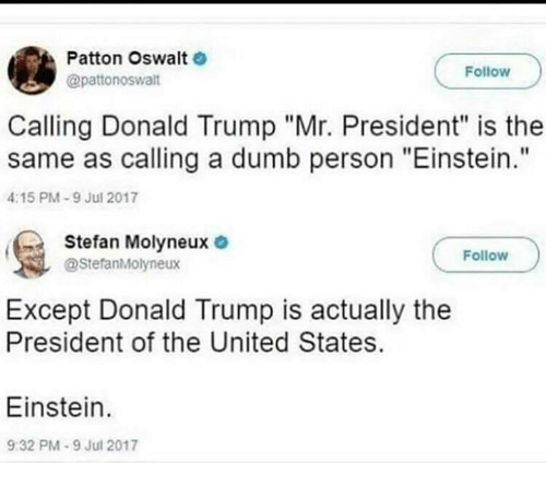 "Donald Trump, Dumb, and Memes: Patton Oswalt  @pattonoswalt  Follow  Calling Donald Trump ""Mr. President"" is the  same as calling a dumb person ""Einstein.""  4:15 PM-9 Jul 2017  Stefan Molyneux  @StefanMolyneux  Follow  Except Donald Trump is actually the  President of the United States.  Einstein.  9:32 PM-9 Jul 2017"