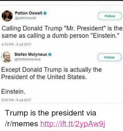 "mr president: Patton Oswalt  @pattonoswalt  Follow  Calling Donald Trump ""Mr. President"" is the  same as calling a dumb person ""Einstein.""  4:15 PM-9 Jul 2017  Stefan Molyneux  @StefanMolyneux  Follow  Except Donald Trump is actually the  President of the United States.  Einstein.  9:32 PM-9 Jul 2017 <p>Trump is the president via /r/memes <a href=""http://ift.tt/2ypAw9j"">http://ift.tt/2ypAw9j</a></p>"